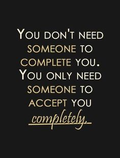 You don't need someone to complete you. You only need someone to accept you completely. (via | le love)