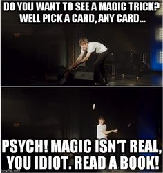 """Magic isn't real, you idiot. READ A BOOK!"" Bo Burnham, What"
