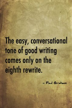 """The easy, conversational tone of good writing comes only on the eighth rewrite."" - Paul Graham #quotes #writing *"