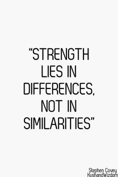 """""""Strength lies in differences, not in similarities"""" - Steven R. Covey"""