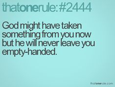 God might have taken something from you now but he will never leave you empty-handed.