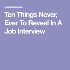 Ten Things Never, Ever To Reveal In A Job Interview