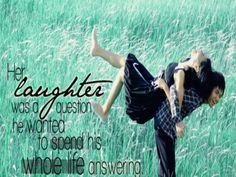 Her laughter was a question he wanted to spend his whole life answering.