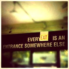 Every exit is another entrance