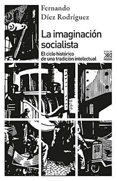 La imaginación socialista : el ciclo histórico de una tradición intelectual Fernando Díez Rodríguez
