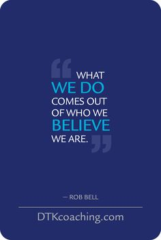 What we do comes out of who we believe we are. - Rob Bell  (DTKcoaching.com)