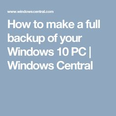How to make a full backup of your Windows 10 PC | Windows Central