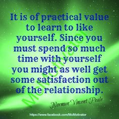 It is of practical value to learn to like yourself. Since you must spend so much time with yourself, you might as well get some satisfaction out of the relationship.