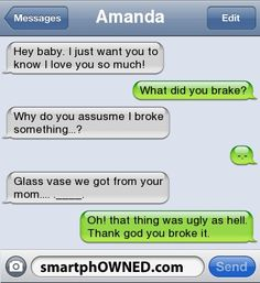 AmandaHey baby. I just want you to know I love you so much! | What did you brake? | Why do you assusme I broke something...? | -.- | Glass vase we got from your mom.... .____. | Oh! that thing was ugly as hell. Thank god you broke it.
