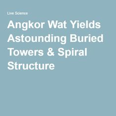 Angkor Wat Yields Astounding Buried Towers & Spiral Structure