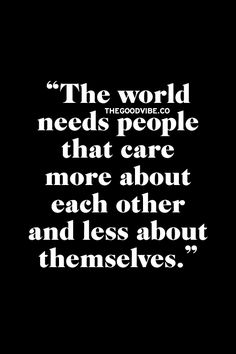 The world needs people that care more about ech other and less about themselves.