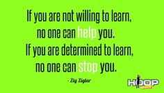 If you are not willing to learn no one can help you. If you are determined to learn no one can stop you. - Zig Ziglar