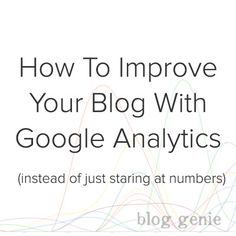 3 Actionable Tips to Improve Your Blog with Google Analytics - Blog Genie