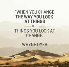 When you change the way you look at things, the things you look at change. Wayne Dyer #wisdom #inspiration