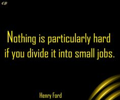 Nothing is particularly hard if you divide it into small jobs. Henry Ford