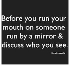 before you run your mouth on someone run by a mirror & discuss who you see! Ugly Quotes, Fact Quotes, Wisdom Quotes, True Quotes, Qoutes, Quotations, Real Life Quotes, Badass Quotes, Quotes To Live By