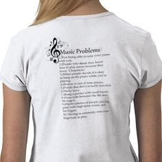 Piano Problems T Shirt $24.95 They're all true, but #1, #7, and #10 are THE most annoying and are ALWAYS bothering me!!! I WANT THIS!!!