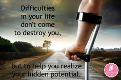 Difficulties in your life don't come to destroy you , but to help you realize your hidden potential