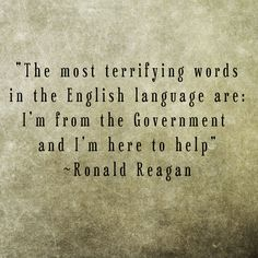 """The most terrifying words in the English language are: I'm from the government and I'm here to help."" - Ronald Reagan"