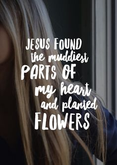 Jesus found the muddiest parts of my heart and planted flowers. Jesus found the muddiest parts of my heart and planted flowers. Bible Verses About Forgiveness, Bible Verses Quotes, Faith Quotes, Scriptures, Gospel Quotes, Godly Quotes, Life Quotes, Jesus Christ Quotes, Jesus Love Quotes
