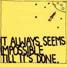 Push your own boundaries! It always seems impossible until its done.