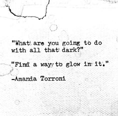 """What are you going to do with all that dark?"" ... ""Find a way to glow in it."" - Amanda Torroni. http://estrogenarmy.com"