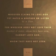 If a man say, I love God, and hateth his brother, he is a liar: for he that loveth not his brother whom he hath seen, how can he love God whom he hath not seen? 1 John 4:20 KJV http://bible.com/1/1jn.4.20.KJV