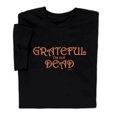 Let everyone know you're Grateful I'm Not Dead wearing this funny T-shirt. Find lots of birthday and age gifts at ComputerGear.com.
