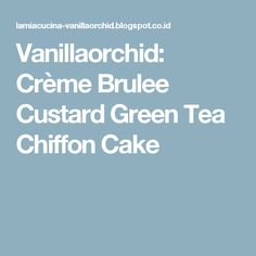 Vanillaorchid: Crème Brulee Custard Green Tea Chiffon Cake