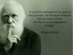 It is not the strongest of the species that survives, nor the most intelligent that survives.  it is the one that is most  adaptable to change. - Charles Darwin