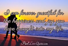 I am forever greatful for the happiness and joy you have brought into my life. #purelovequotes