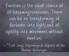 Emotion is the chief source of all becoming-conscious. There can be no transforming of darkness into light and of apathy into movement without emotion. ~Carl Jung; Psychological Aspects of the Mother Archetype.