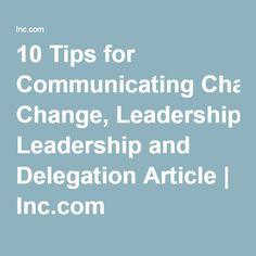 10 Tips for Communicating Change, Leadership and Delegation Article | Inc.com