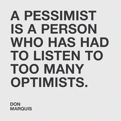 A pessimist is a person who has had to listen to too many optimists / Don Marquis