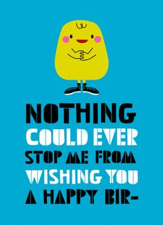 Funny birthday card: Nothing Could Ever Stop Me From Wishing You a Happy Bir--  (inside) Oh Look! A Squirrel!!