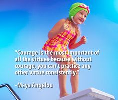 """Courage is the most important of all the virtues because without courage, you can't practice any other virtue consistently."" –Maya Angelou"