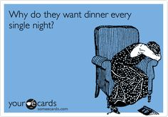 why do they want dinner every night funny #humor #someecard