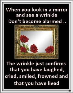 When You Look In A Mirror and See a Wrinkle;t Be Alarmed. The Wrinkles Just Confirms That You Have Laughed, Cried, Smiled, Frowned and That You Have Lived. Wise Quotes, Great Quotes, Inspirational Quotes, Quotable Quotes, Inspiring Sayings, Awesome Quotes, Motivational, Senior Humor, Grow Old With Me