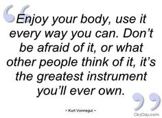 Enjoy your body, use it every way you can. Don't be afraid of it, or what other people think of it, it's the greatest instrument you'll ever own. Body Quotes, Fitness Quotes, Me Quotes, Kurt Vonnegut Quotes, Running Inspiration, Thought Provoking, Great Quotes, Wise Words, To My Daughter