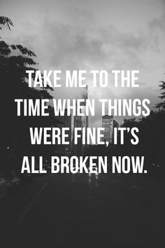 Take me to the time when things were fine, its all broken now.