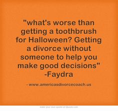 what's worse than getting a toothbrush for Halloween? Getting a divorce without someone to help you make good decisions -Faydra