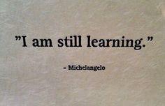 I am still learning - Michelangelo.