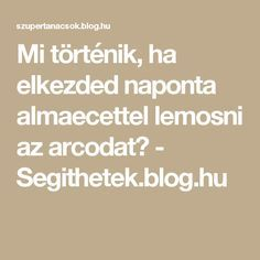 Mi történik, ha elkezded naponta almaecettel lemosni az arcodat? - Segithetek.blog.hu Home Remedies, Blog, Health, Sport, Deporte, Health Care, Sports, Blogging, Home Health Remedies