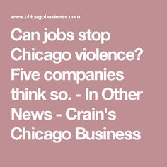 Can jobs stop Chicago violence? Five companies think so.	                                             -  In Other News - Crain's Chicago Business