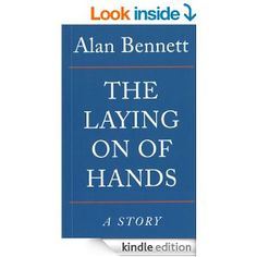 The Laying On Of Hands  by Alan Bennett (489kb/112p) #Kindle