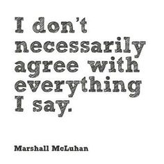 I don't necessarily agree with everything I say. (McLuhan)