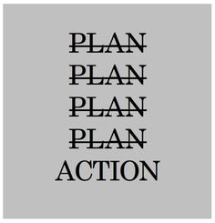 Less planning and more action Pinned from: http://www.pinterest.com/pin/186266134558407368/