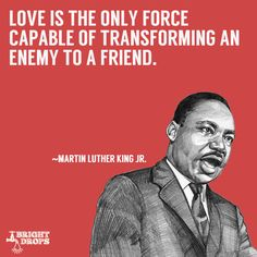 """Love is the only force capable of transforming an enemy into friend."" ~Martin Luther King JR."