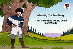 eReading: The Best Thing ($1.99) uses all 220 Dolch Sight Words in order to increase comprehension while reading a fun story. eReading uses unique illustrations, an option bar to allow for complete control of the user experience, and interesting stories to improve reading.       The Option Bar:   Narrator: on/off  Highlighting text: on/off  Auto page forward: on/off  Bookmark  Go to Chapter