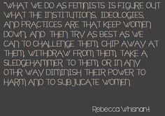 And I'd like to add to this, institutions, ideologies and practices that keep ANY GROUP of people down need the sledgehammer. Intersectional feminism FTW